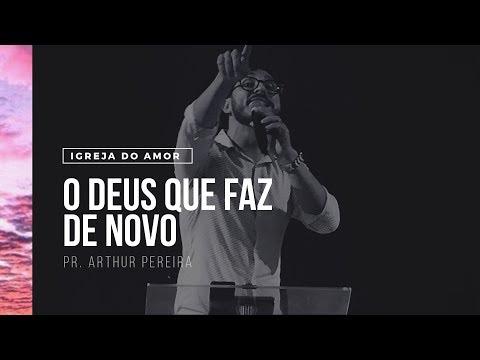 O DEUS QUE FAZ DE NOVO - PR. ARTHUR PEREIRA - IGREJA DO AMOR