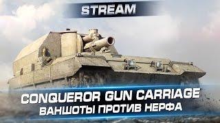 Сonqueror gun carriage - Ваншоты против нерфа. Стрим с Arti25 & Никитосом.