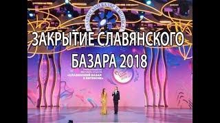 Закрытие Славянского Базара в Витебске 2018. Slavianski Bazaar in Vitebsk 2018