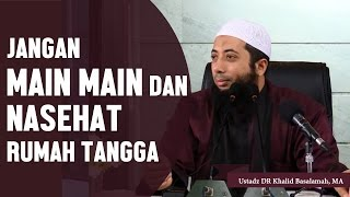 Jangan main main dan nasehat dalam rumah tangga, Ustadz DR Khalid Basalamah, MA