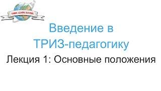 Введение в ТРИЗ-педагогику. Лекция 1: Основные положения