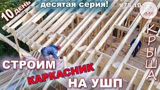 Каркасный дом на УШП в стиле шале: продолжаем делать крышу | 10-й день стройки #75.10