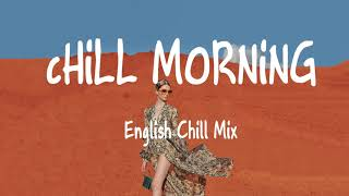 Morning Chill Mix Music - English Chill Songs Vibes 🌱 At My Wors, Hurt So Good,...