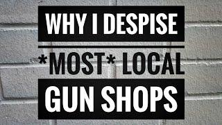 Why I despise *most* local gun shops...