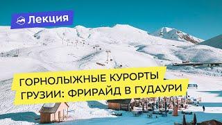 Горнолыжные курорты Грузии фрирайд в Гудаури и другие дикие места
