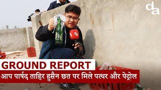Ground Report:आप पार्षद Tahir Hussain की छत पर मिले पत्थर और Petrol Bomb