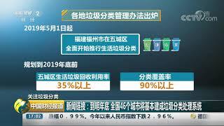 [中国财经报道]关注垃圾分类 新闻链接:到明年底 全国46个城市将基本建成垃圾分类处理系统| CCTV财经