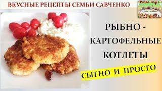 Нежные, простые и сытные рыбно-картофельные котлеты. Вкусные рецепты семьи Савченко