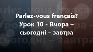 Французька мова: Урок 10 - Вчора – сьогодні – завтра