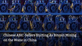 Chinese ASIC-Sellers Hurting As Bitcoin Mining on the Wane in China | BTC Cryptocurrency News