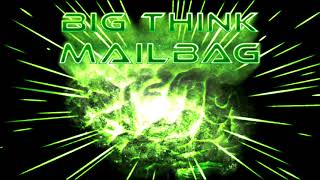 Big Think Mailbag #10