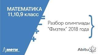 Математика 11, 10, 9 класс. Официальный разбор олимпиады Физтех-2018