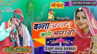 Geeta Goswami का हिट विवाह गीत  2018  || बन्ना अन्तर कणे लगायो ||  न्यू अंदाज में || जरूर सुने