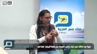 مصر العربية | مروة عيد تكشف سبب غياب منتخب السيدات عن بطولة أفريقيا  لكرة اليد