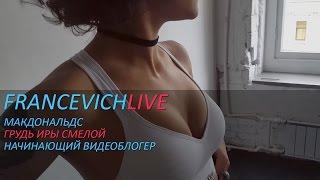 Грудь Иры Смелой / Макдональдс / Начинающий видеоблогер /  #FRANCEVICHLIVE