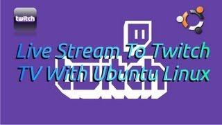 Tutorial: Live Stream To Twitch TV With Ubuntu Linux