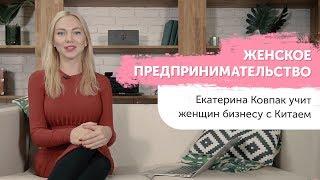 Женское предпринимательство - Екатерина Ковпак учит женщин бизнесу с Китаем