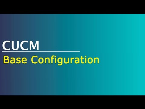Configuring CUCM - Base Configuration