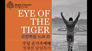 #49 EYE OF THE TIGER (요한복음 16:28-33) | 정재천 담임목사 | 달콤한 메이플한인교회 주일 온가족예배