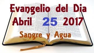 Evangelio del Dia- Martes 25 de Abril 2017- Sangre y Agua