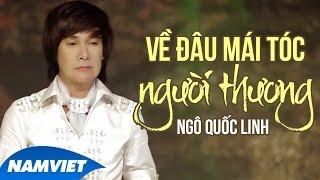 Về Đâu Mái Tóc Người Thương - Ngô Quốc Linh (MV HD OFFICIAL)
