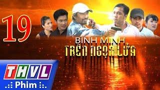 THVL | Bình minh trên ngọn lửa - Tập 19