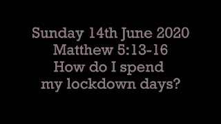 Sunday 14 June 20 Matthew 5:13-16  (How do I spend my lockdown days?)