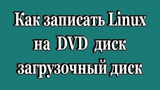 как записать Linux на DVD диск (загрузочный диск)