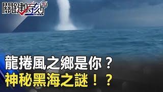 龍捲風之鄉是你?黑白雙龍捲浪刮船體神秘「黑海」之謎!? 關鍵時刻 20180718-6 黃創夏