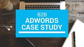 AdWords B2B Case Study (Better Organization, Better Traffic, And More New Customers)