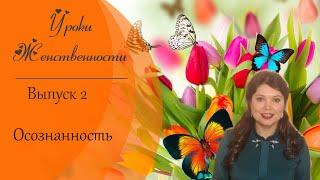 Уроки женственности со Светланой Нагородной. Выпуск 2.Осознанность.