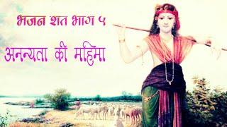 अनन्यता की महिमा , भजन शत भाग-5 BHAJAN SHAT 5 ANANYATA BHAV क