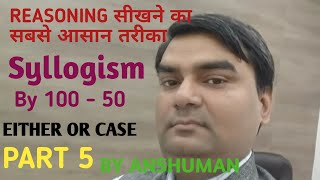 Syllogism 5 (100 and 50 method) by Anshuman Either or case
