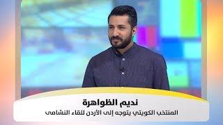 نديم الظواهرة - المنتخب الكويتي يتوجه إلى الأردن للقاء النشامى