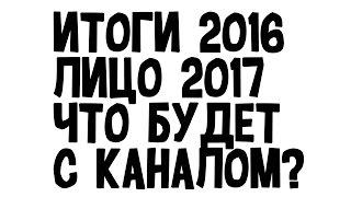 ИТОГИ 2016 ГОДА! - ЧТО БУДЕТ В 2017? ВЛОГИ, ЛИЦО, МУЗЫКА?
