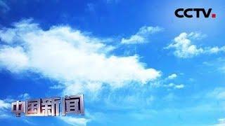 [中国新闻] 生态环境部制定实施蓝天保卫战量化问责规定 | CCTV中文国际