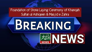 Latest News Updates | Stone Laying Ceremony of Khanqah Sultan ul Ashiqeen & Masjid e Zahra