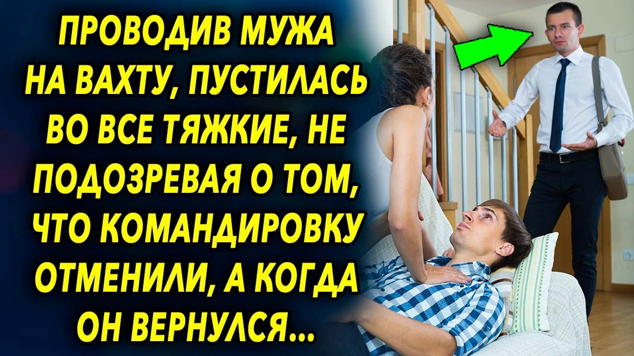 Проводив мужа на вахту, пустилась во все тяжкие, не подозревая о том, что командировку отменили…
