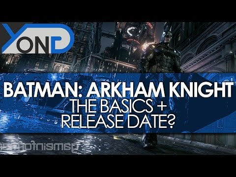Batman: Arkham Knight - The Basics + Release Date