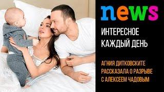 Агния Дитковските рассказала о разрыве с Алексеем Чадовым