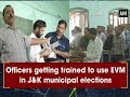 Officers getting trained to use EVM in J&K municipal elections - Jammu & #Kashmir News