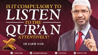 IS IT COMPULSORY TO LISTEN TO THE QUR'AN ATTENTIVELY? - DR ZAKIR NAIK