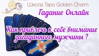 КАК ПРИВЛЕЧЬ К СЕБЕ ВНИМАНИЕ ЗАГАДАННОГО МУЖЧИНЫ? ОНЛАЙН ГАДАНИЕ/ Школа Таро Golden Charm
