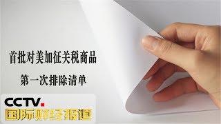 《国际财经报道》国务院关税税则委员会公布第一批对美加征关税商品第一次排除清单 20190912 | CCTV财经