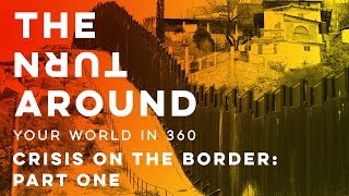 Crisis on the Border: Part One   The Turnaround: Your World in 360