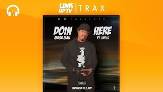 Mega ft Swiss - Doin Here (2016) | Link Up TV TRAX