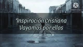 Inspiración Cristiana- Vayamos por ellos (LETRA)