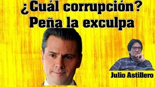 Julio Astillero. ¿Cuál corrupción? Peña la exculpa