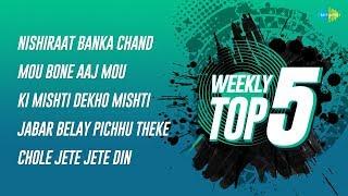 Weekly Top 5   Nishiraat Banka Chand   Mou Bone Aaj   Mou Bone Aaj   Jabar Belay Pichhu   Chole Jete