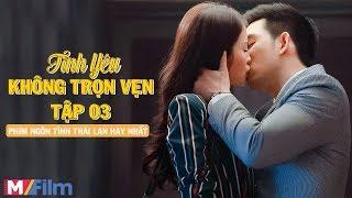 Tình Yêu Không Trọn Vẹn - Tập 03 | Con Trai Tỷ Phú Thái Lan Phải Lòng Cô Bác Sĩ Đẹp Như Hoa Hậu